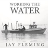 Working the Water by Jay Fleming cover for web